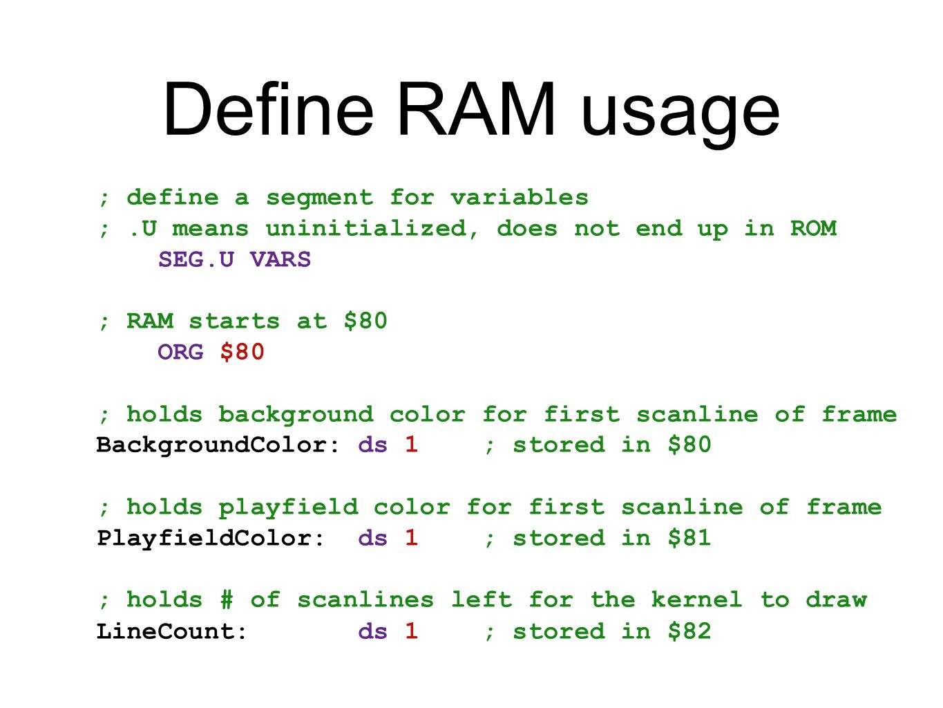 Define RAM usage ; define a segment for variables ;.U means uninitialized, does not end up in ROM SEG.U VARS ; RAM starts at $80 ORG $80 ; holds backg