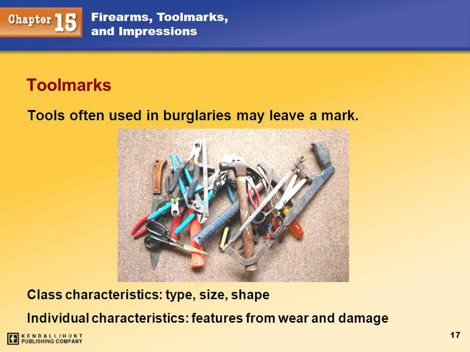 Firearms, Toolmarks, and Impressions 17 Toolmarks Class characteristics: type, size, shape Individual characteristics: features from wear and damage Tools often used in burglaries may leave a mark.
