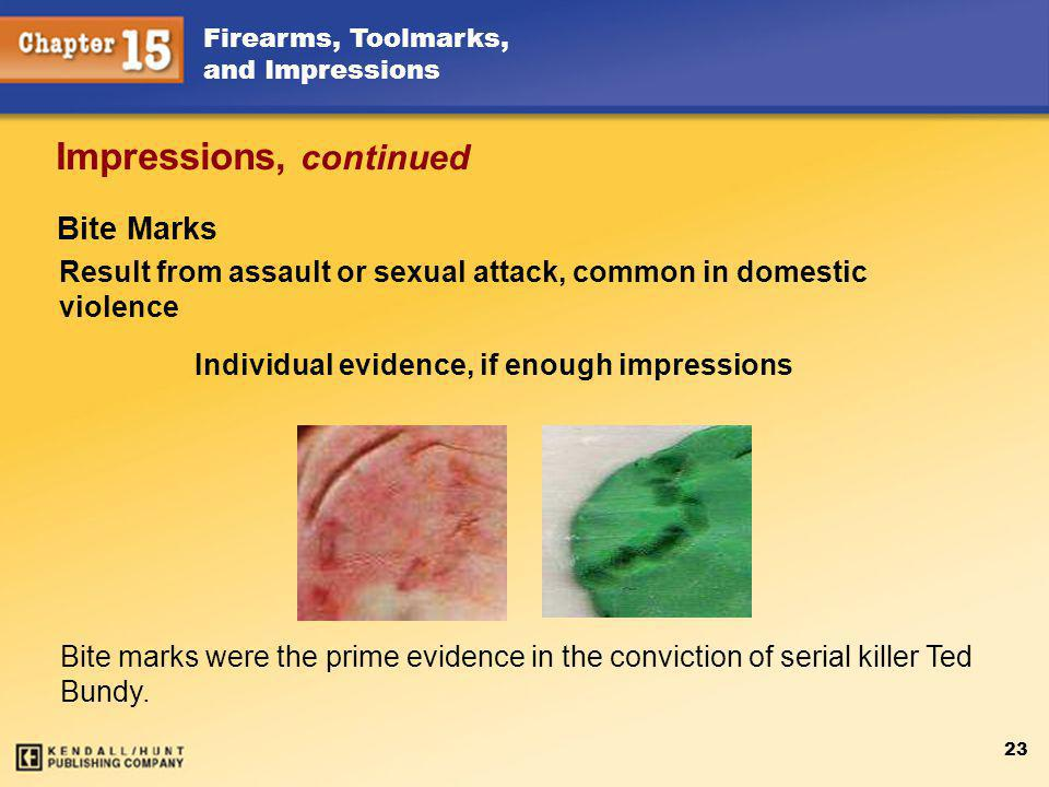 Firearms, Toolmarks, and Impressions 23 Impressions, continued Result from assault or sexual attack, common in domestic violence Individual evidence, if enough impressions Bite marks were the prime evidence in the conviction of serial killer Ted Bundy.