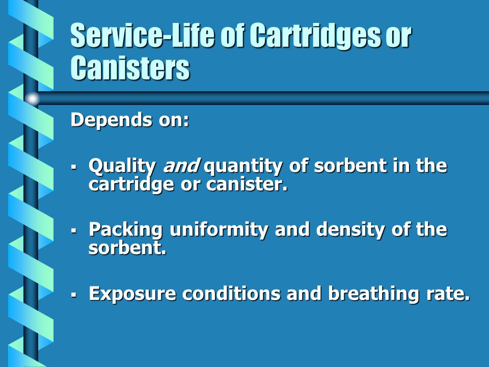 Service-Life of Cartridges or Canisters Depends on: Quality and quantity of sorbent in the cartridge or canister.