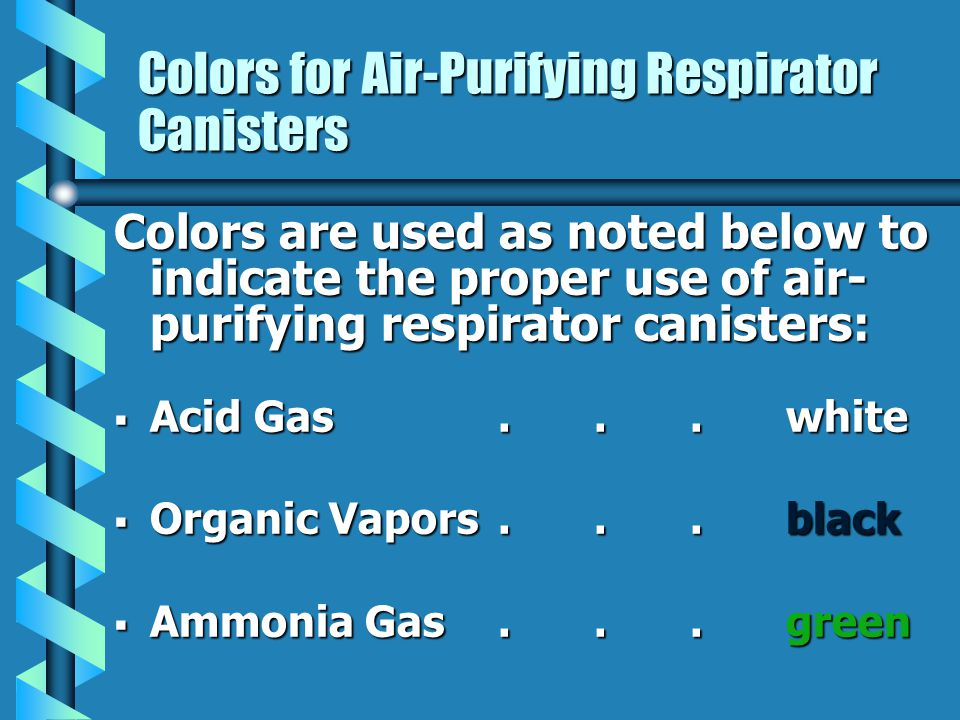Colors for Air-Purifying Respirator Canisters Colors are used as noted below to indicate the proper use of air- purifying respirator canisters: Acid G