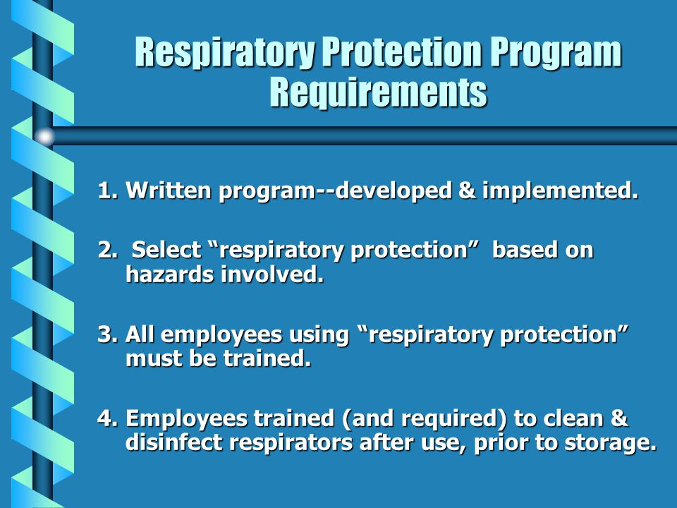 Respiratory Protection Program Requirements 1.Written program--developed & implemented. 2. Select respiratory protection based on hazards involved. 3.