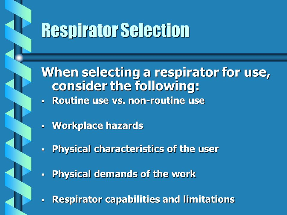Respirator Selection When selecting a respirator for use, consider the following: Routine use vs.