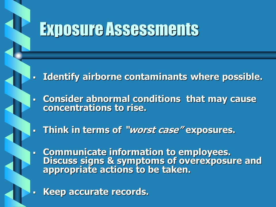 Exposure Assessments Identify airborne contaminants where possible. Identify airborne contaminants where possible. Consider abnormal conditions that m