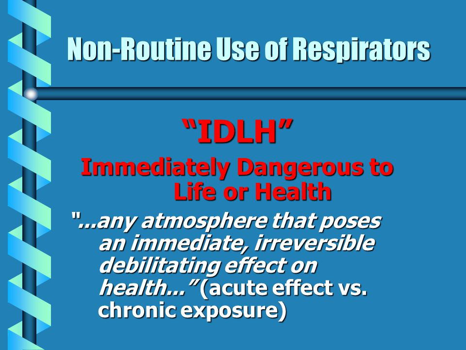 Non-Routine Use of Respirators IDLH Immediately Dangerous to Life or Health...any atmosphere that poses an immediate, irreversible debilitating effect