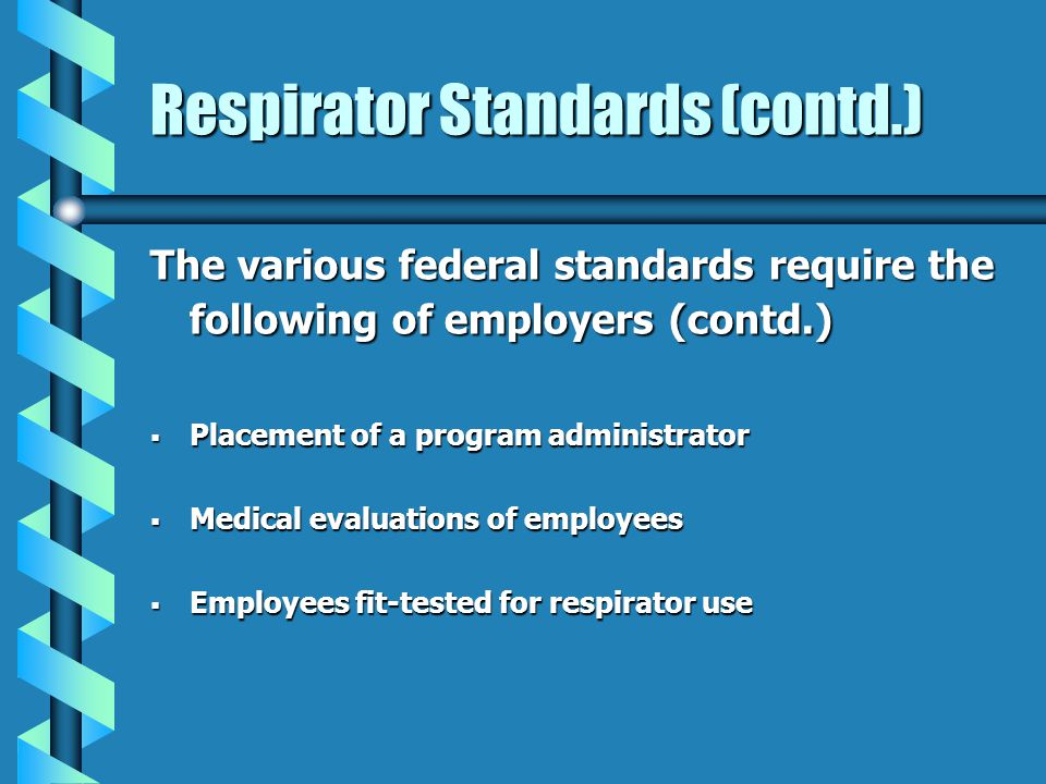 Respirator Standards (contd.) The various federal standards require the following of employers (contd.) Placement of a program administrator Placement