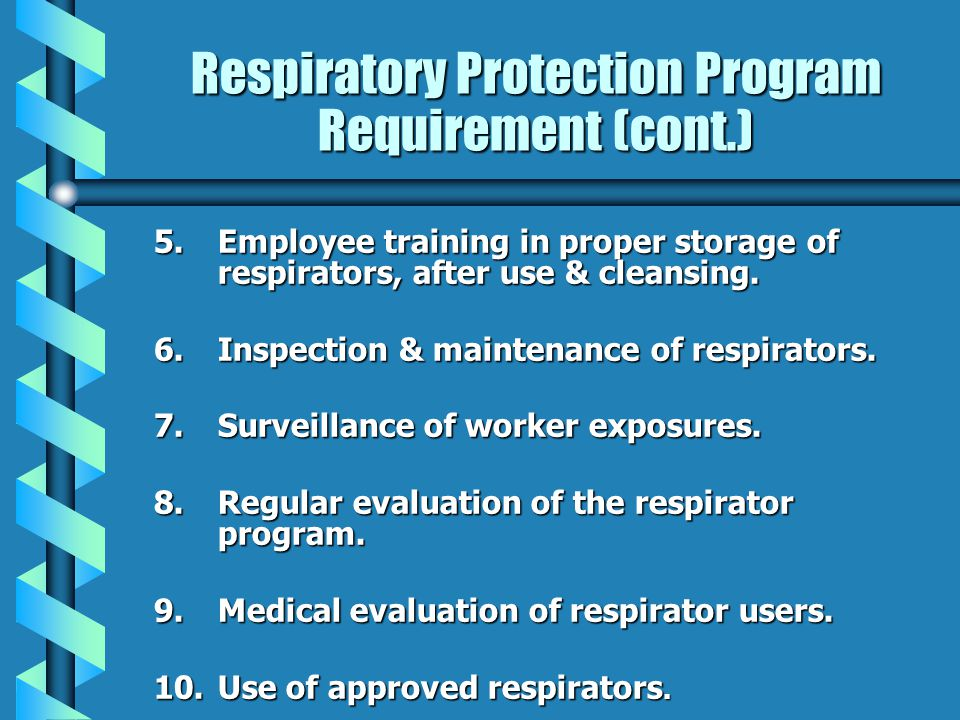 Respiratory Protection Program Requirement (cont.) 5.Employee training in proper storage of respirators, after use & cleansing.