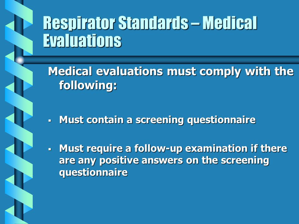 Respirator Standards – Medical Evaluations Medical evaluations must comply with the following: Must contain a screening questionnaire Must contain a s