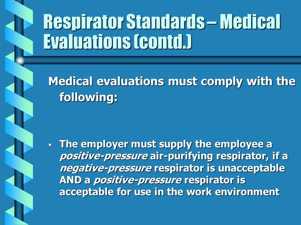 Respirator Standards – Medical Evaluations (contd.) Medical evaluations must comply with the following: The employer must supply the employee a positi