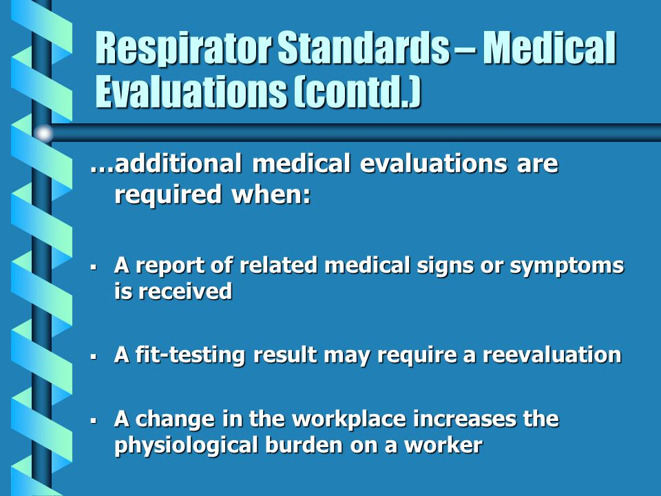 Respirator Standards – Medical Evaluations (contd.) …additional medical evaluations are required when: A report of related medical signs or symptoms i