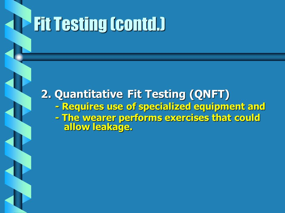 Fit Testing (contd.) 2. Quantitative Fit Testing (QNFT) - Requires use of specialized equipment and - The wearer performs exercises that could allow l