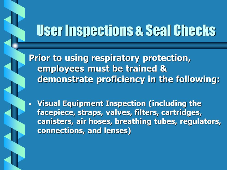 User Inspections & Seal Checks Prior to using respiratory protection, employees must be trained & demonstrate proficiency in the following: Visual Equ