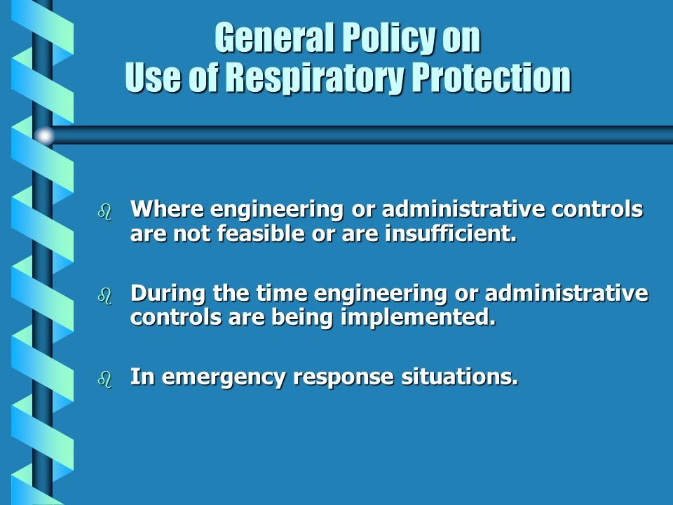General Policy on Use of Respiratory Protection b Where engineering or administrative controls are not feasible or are insufficient. b During the time