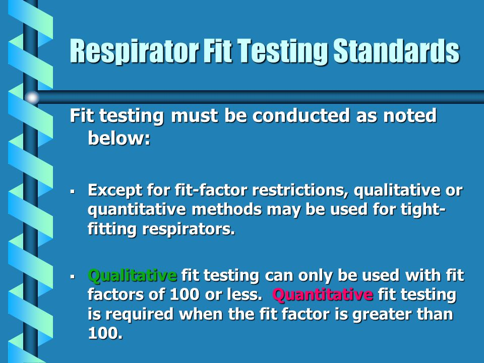 Respirator Fit Testing Standards Fit testing must be conducted as noted below: Except for fit-factor restrictions, qualitative or quantitative methods