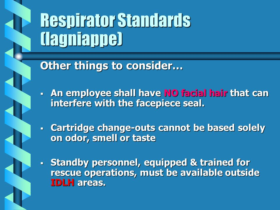Respirator Standards (lagniappe) Other things to consider… An employee shall have NO facial hair that can interfere with the facepiece seal. An employ