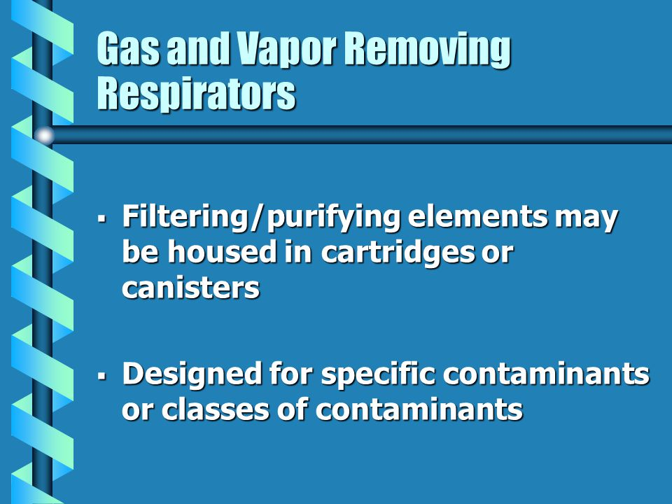 Gas and Vapor Removing Respirators Filtering/purifying elements may be housed in cartridges or canisters Filtering/purifying elements may be housed in