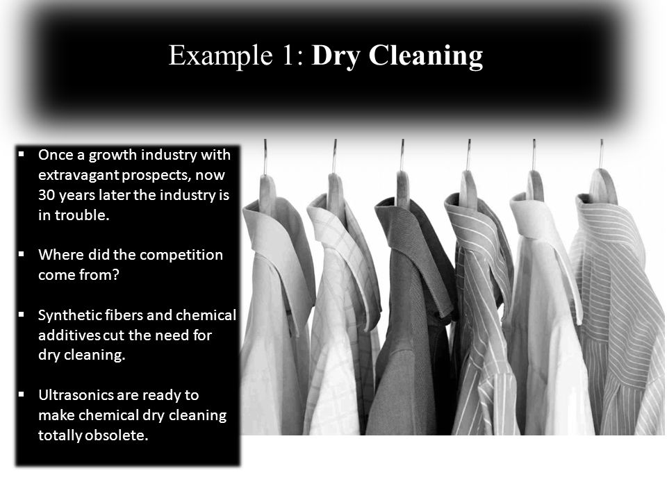 Example 1: Dry Cleaning Once a growth industry with extravagant prospects, now 30 years later the industry is in trouble.