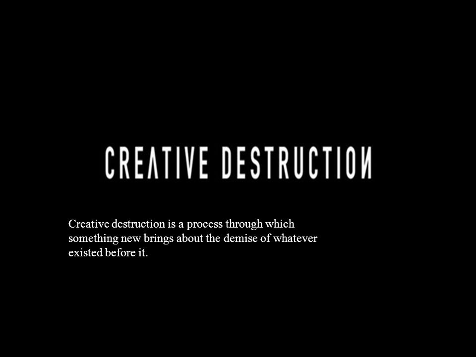 Creative destruction is a process through which something new brings about the demise of whatever existed before it.