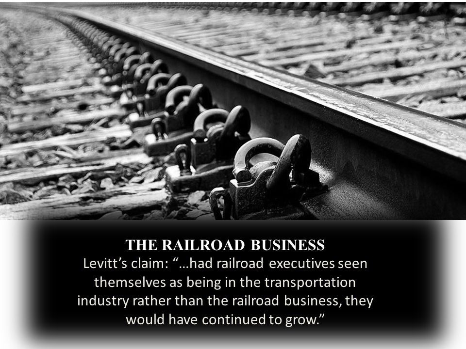 THE RAILROAD BUSINESS Levitts claim: …had railroad executives seen themselves as being in the transportation industry rather than the railroad business, they would have continued to grow.