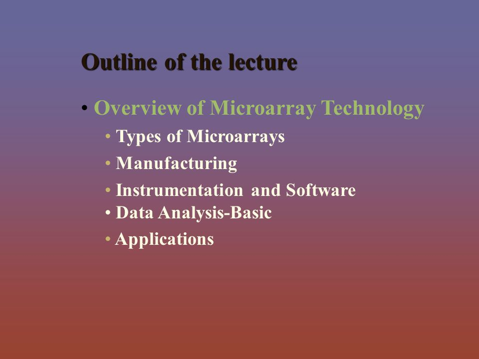 Outline of the lecture Overview of Microarray Technology Types of Microarrays Manufacturing Instrumentation and Software Data Analysis-Basic Applicati