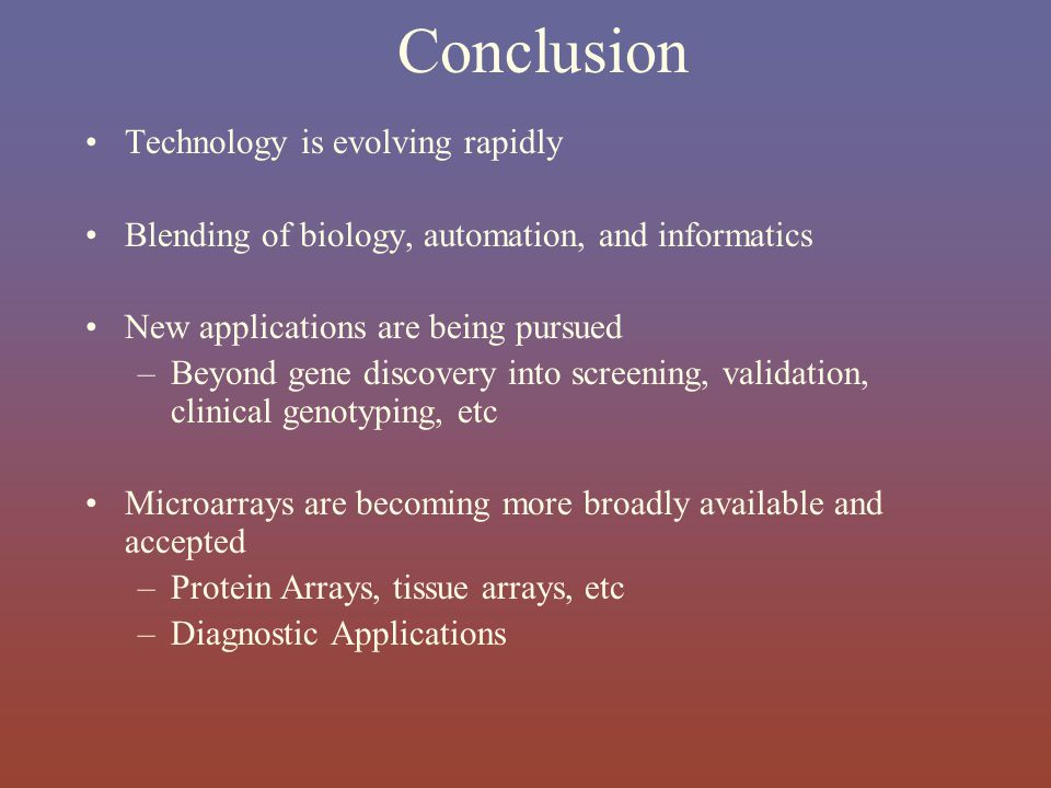 Conclusion Technology is evolving rapidly Blending of biology, automation, and informatics New applications are being pursued –Beyond gene discovery i