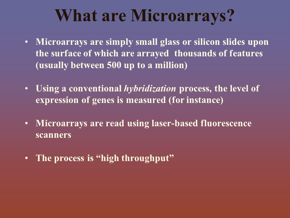 Microarrays are simply small glass or silicon slides upon the surface of which are arrayed thousands of features (usually between 500 up to a million)