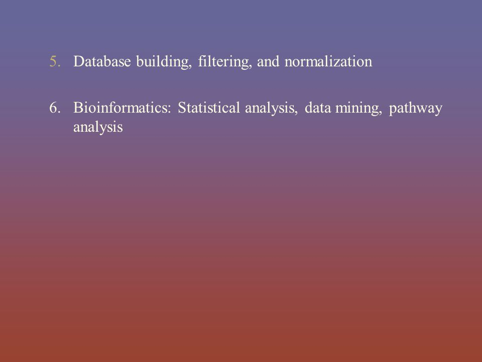 5.Database building, filtering, and normalization 6. Bioinformatics: Statistical analysis, data mining, pathway analysis