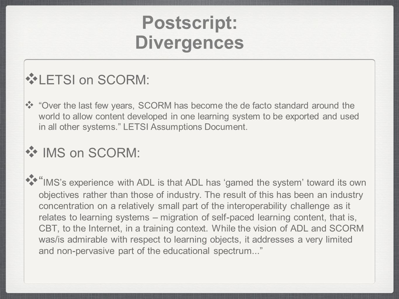 Postscript: Divergences LETSI on SCORM: Over the last few years, SCORM has become the de facto standard around the world to allow content developed in one learning system to be exported and used in all other systems.