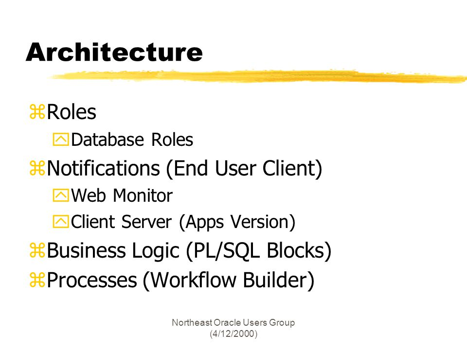 Northeast Oracle Users Group (4/12/2000) Architecture zRoles yDatabase Roles zNotifications (End User Client) yWeb Monitor yClient Server (Apps Version) zBusiness Logic (PL/SQL Blocks) zProcesses (Workflow Builder)