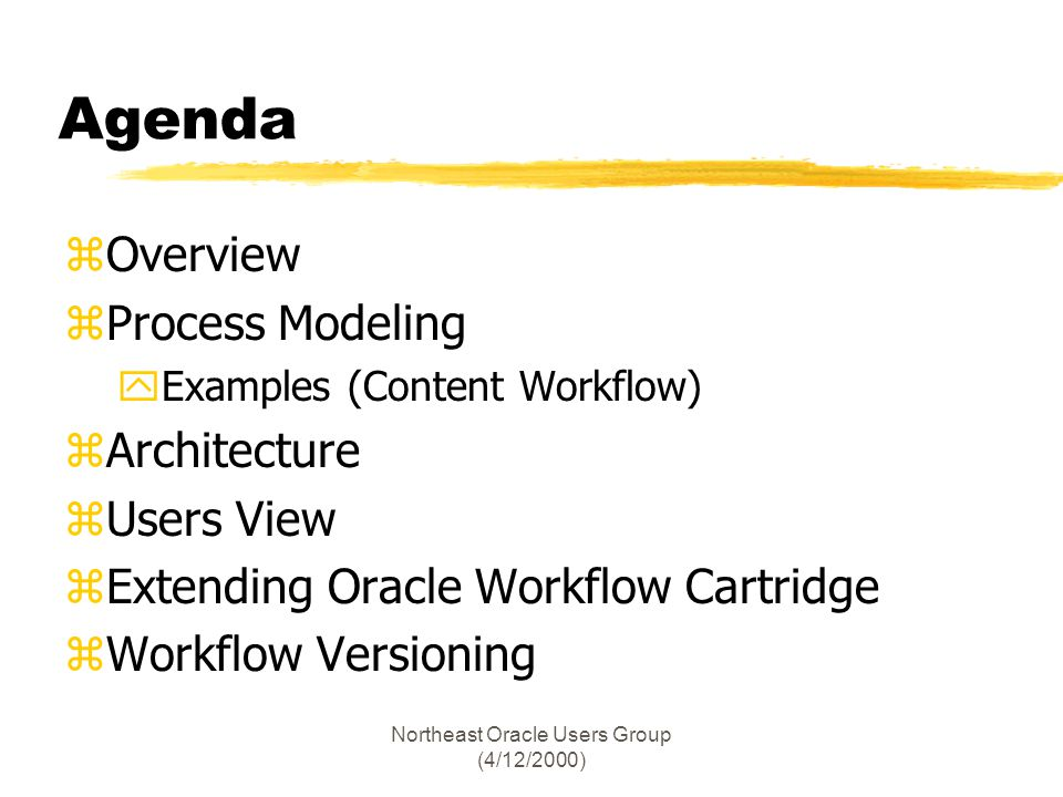 Northeast Oracle Users Group (4/12/2000) Agenda zOverview zProcess Modeling yExamples (Content Workflow) zArchitecture zUsers View zExtending Oracle W