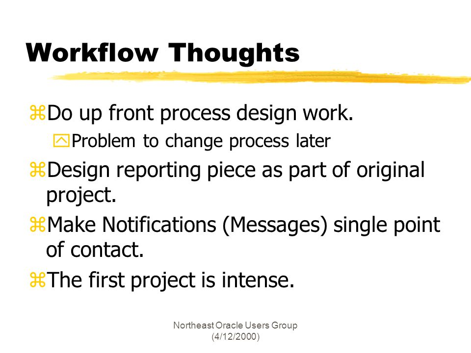 Northeast Oracle Users Group (4/12/2000) Workflow Thoughts zDo up front process design work. yProblem to change process later zDesign reporting piece