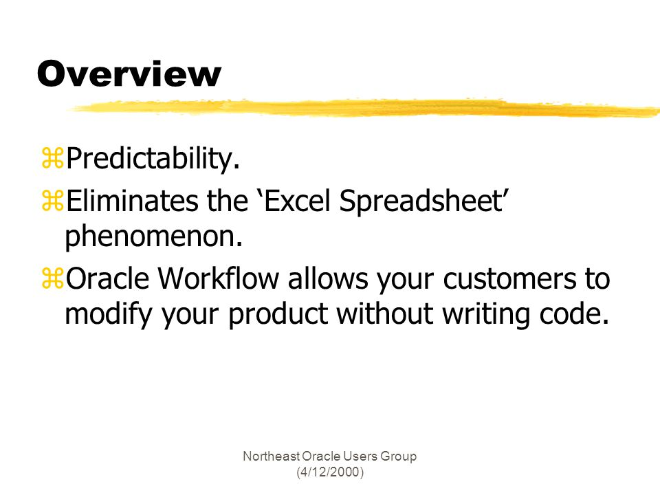 Northeast Oracle Users Group (4/12/2000) Overview zPredictability. zEliminates the Excel Spreadsheet phenomenon. zOracle Workflow allows your customer