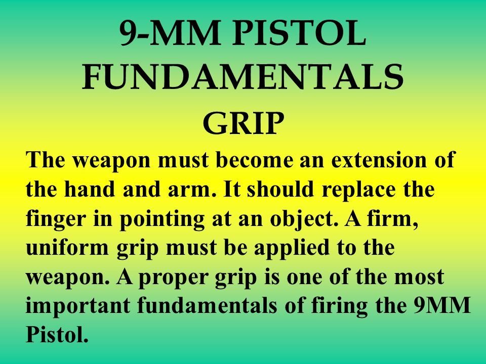 The elements of combat pistol marksmanship are: 9-MM PISTOL FUNDAMENTALS Grip Aiming Breath control Trigger squeeze Target engagement Positions
