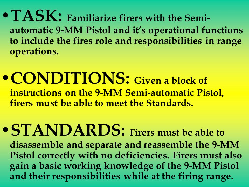 TASK: Familiarize firers with the Semi- automatic 9-MM Pistol and its operational functions to include the fires role and responsibilities in range operations.