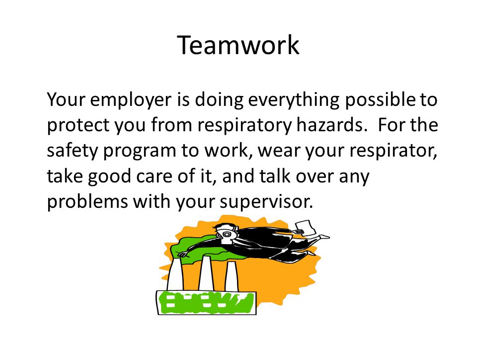 Teamwork Your employer is doing everything possible to protect you from respiratory hazards.