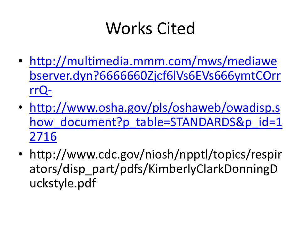 Works Cited http://multimedia.mmm.com/mws/mediawe bserver.dyn?6666660Zjcf6lVs6EVs666ymtCOrr rrQ- http://multimedia.mmm.com/mws/mediawe bserver.dyn?6666660Zjcf6lVs6EVs666ymtCOrr rrQ- http://www.osha.gov/pls/oshaweb/owadisp.s how_document?p_table=STANDARDS&p_id=1 2716 http://www.osha.gov/pls/oshaweb/owadisp.s how_document?p_table=STANDARDS&p_id=1 2716 http://www.cdc.gov/niosh/npptl/topics/respir ators/disp_part/pdfs/KimberlyClarkDonningD uckstyle.pdf
