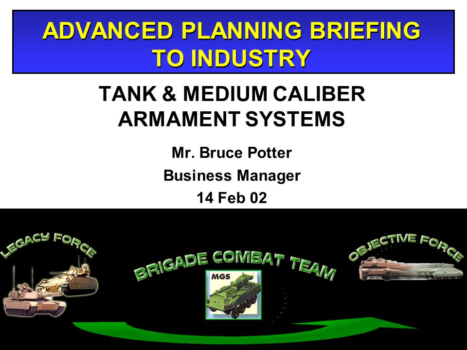 ADVANCED PLANNING BRIEFING TO INDUSTRY TANK & MEDIUM CALIBER ARMAMENT SYSTEMS Mr. Bruce Potter Business Manager 14 Feb 02