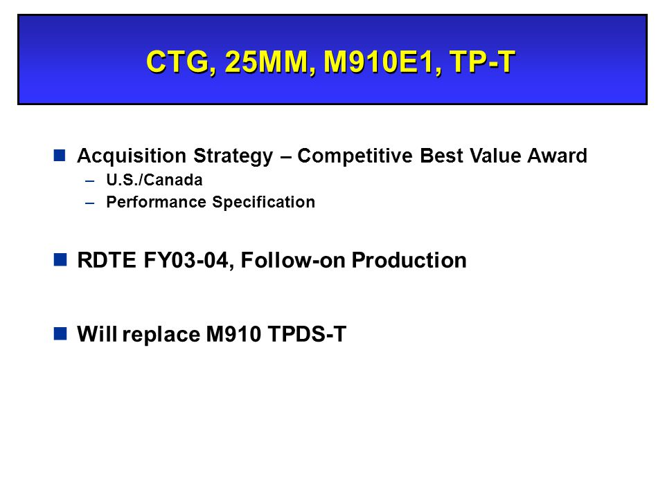 CTG, 25MM, M910E1, TP-T nAcquisition Strategy – Competitive Best Value Award –U.S./Canada –Performance Specification nRDTE FY03-04, Follow-on Producti
