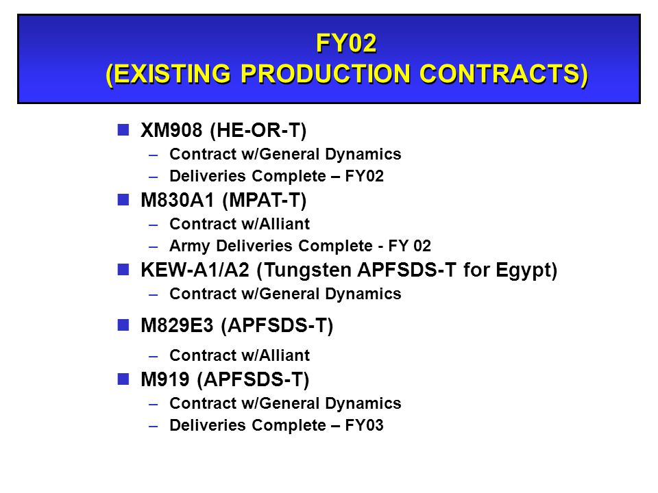 FY02 (EXISTING PRODUCTION CONTRACTS) nXM908 (HE-OR-T) –Contract w/General Dynamics –Deliveries Complete – FY02 nM830A1 (MPAT-T) –Contract w/Alliant –A