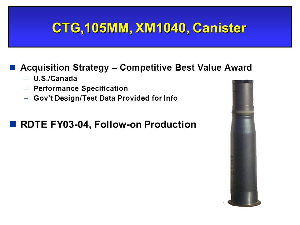 CTG,105MM, XM1040, Canister nAcquisition Strategy – Competitive Best Value Award –U.S./Canada –Performance Specification –Govt Design/Test Data Provid