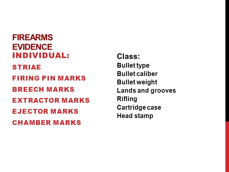 FIREARMS EVIDENCE INDIVIDUAL: STRIAE FIRING PIN MARKS BREECH MARKS EXTRACTOR MARKS EJECTOR MARKS CHAMBER MARKS Class: Bullet type Bullet caliber Bullet weight Lands and grooves Rifling Cartridge case Head stamp