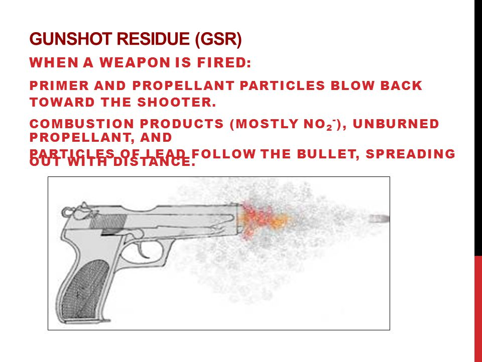 GUNSHOT RESIDUE (GSR) WHEN A WEAPON IS FIRED: PRIMER AND PROPELLANT PARTICLES BLOW BACK TOWARD THE SHOOTER.