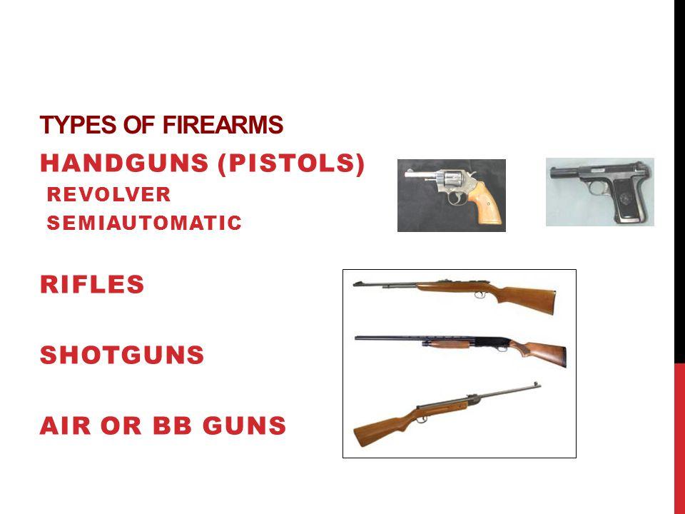 TYPES OF FIREARMS HANDGUNS (PISTOLS) REVOLVER SEMIAUTOMATIC RIFLES SHOTGUNS AIR OR BB GUNS