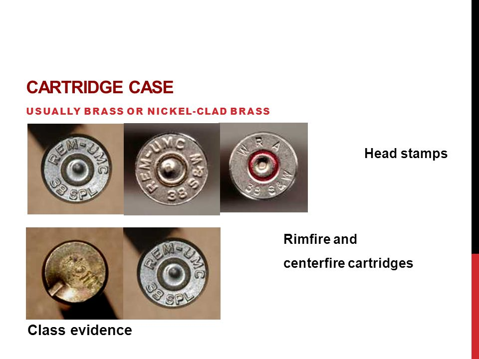 CARTRIDGE CASE USUALLY BRASS OR NICKEL-CLAD BRASS Head stamps Rimfire and centerfire cartridges Class evidence