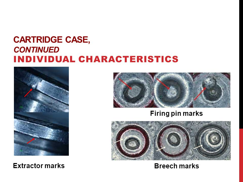 CARTRIDGE CASE, CONTINUED INDIVIDUAL CHARACTERISTICS Firing pin marks Breech marks Extractor marks