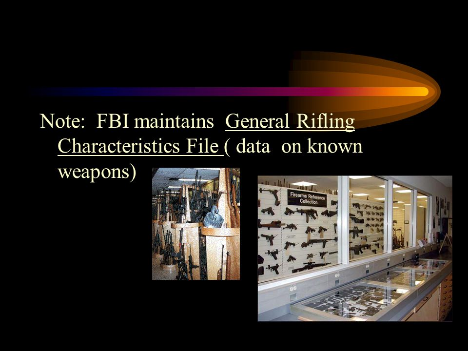 Note: FBI maintains General Rifling Characteristics File ( data on known weapons)
