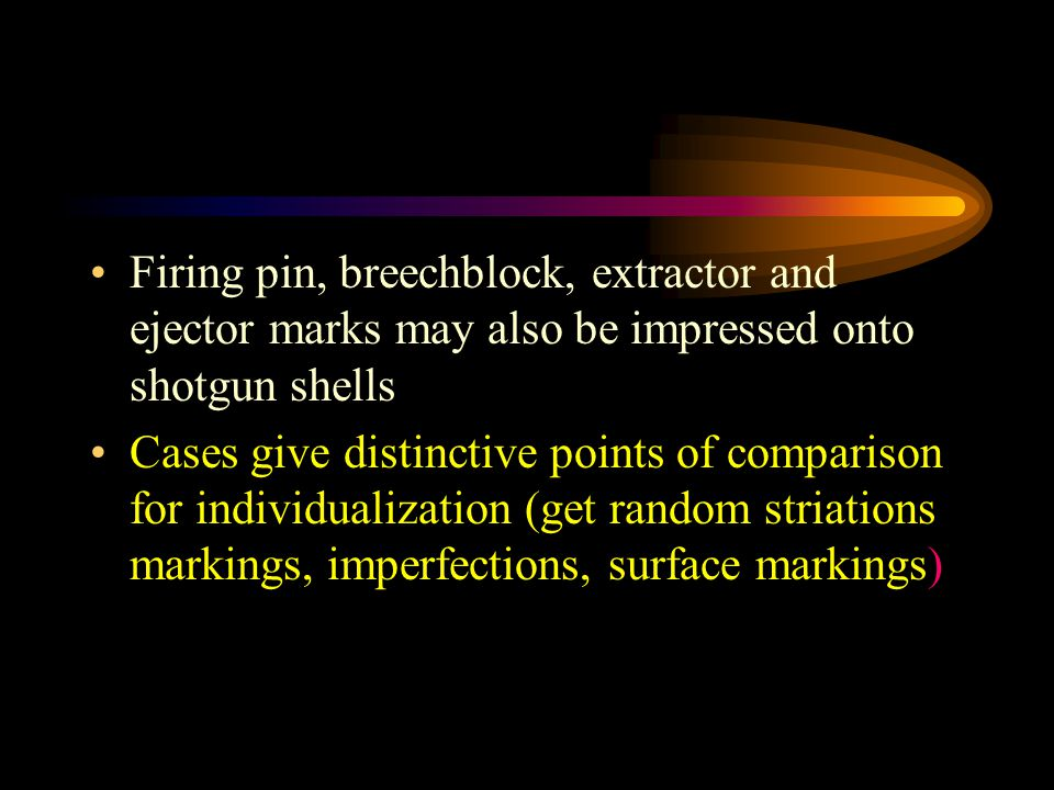 Firing pin, breechblock, extractor and ejector marks may also be impressed onto shotgun shells Cases give distinctive points of comparison for individ