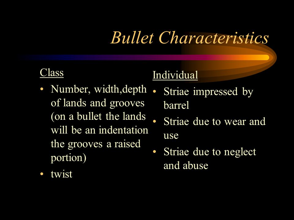 Bullet Characteristics Class Number, width,depth of lands and grooves (on a bullet the lands will be an indentation the grooves a raised portion) twis