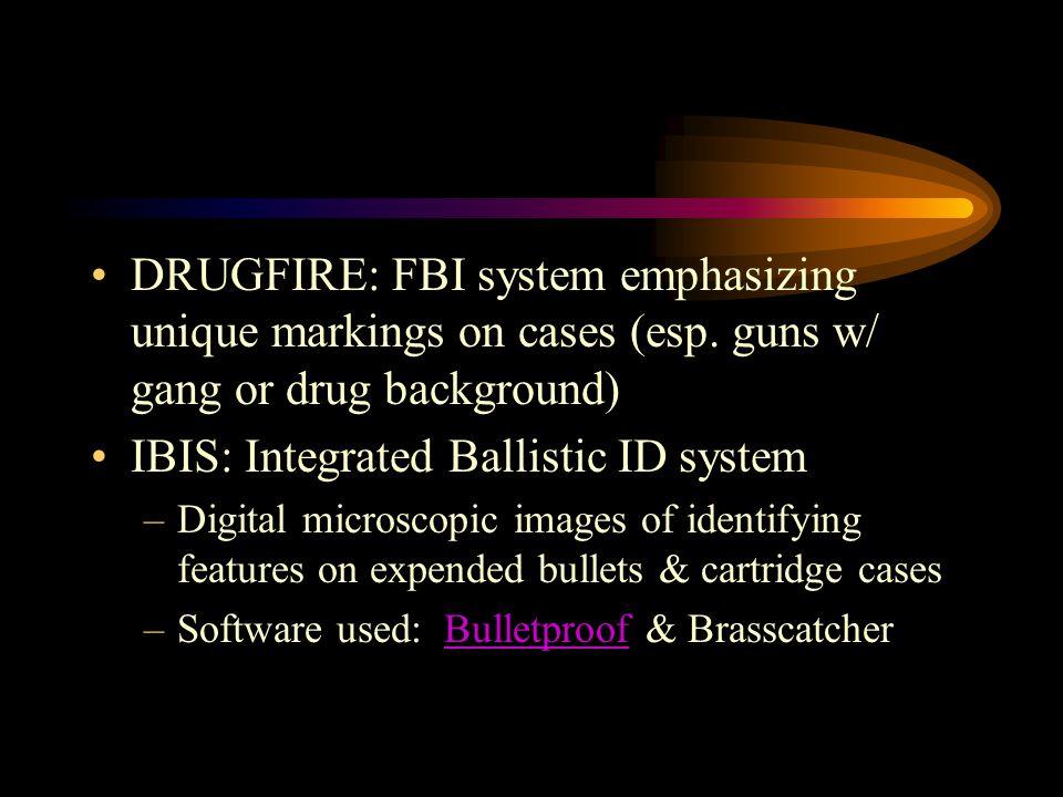 DRUGFIRE: FBI system emphasizing unique markings on cases (esp. guns w/ gang or drug background) IBIS: Integrated Ballistic ID system –Digital microsc