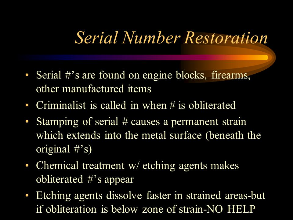 Serial Number Restoration Serial #s are found on engine blocks, firearms, other manufactured items Criminalist is called in when # is obliterated Stam